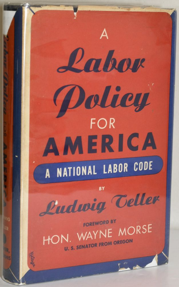 A LABOR POLICY FOR AMERICA: A NATIONAL LABOR CODE. Ludwig Teller.