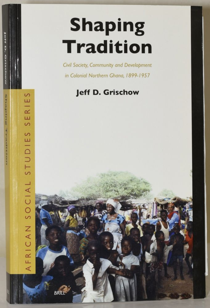 Shaping Tradition : Civil Society, Community and Development in Colonial Northern Ghana, 1899-1957. Jeff D. Grischow.