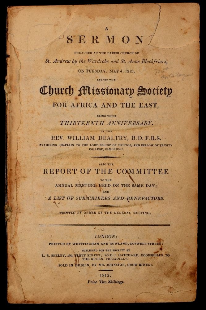 A Sermon Preached at the Parish Church of St. Andrew By the Wardrobe and St. Anne Blackfriars, on Tuesday, May 4, 1813, Before the Church Missionary Society for Africa and the East Being Their Thirteenth Anniverary.; Report of the Committee to Annual Meet. Rev. William Dealtry, F. R. S., B. D.
