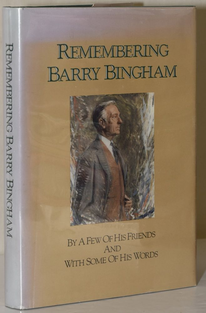 REMEMBERING BARRY BINGHAM. By a. Few of His Friends, With Some of His Words.