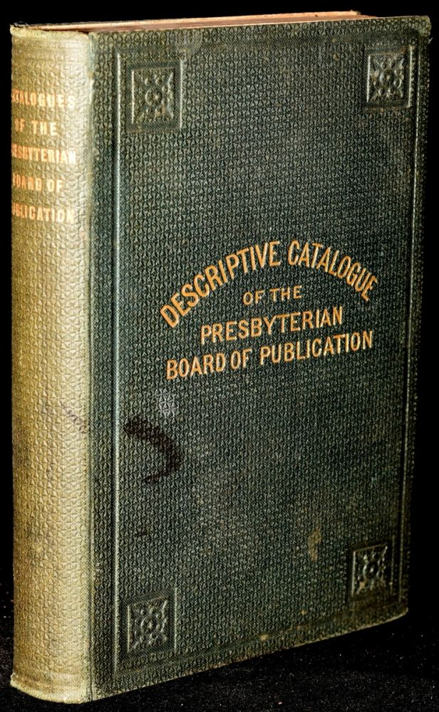 NUMERICAL ALPHABETICAL AND DESCRIPTIVE CATALOGUES OF THE PUBLICATIONS OF THE PRESBYTERIAN BOARD OF PUBLICATIONS. The Presbyterian Board of Publication.