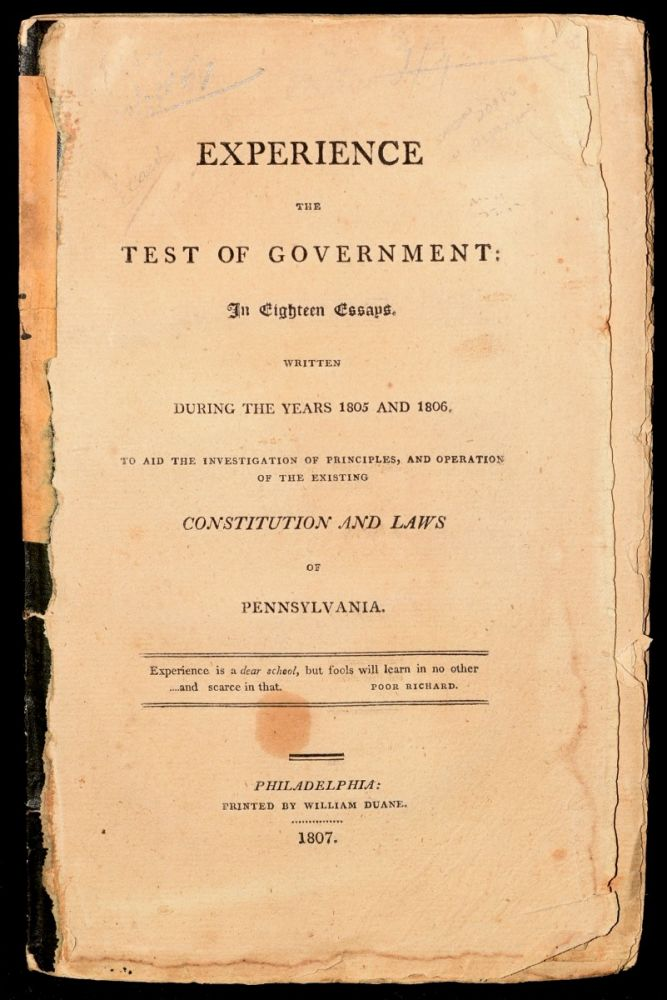 EXPERIENCE THE TEST OF GOVERNMENT: IN EIGHTEEN ESSAYS. WRITTEN DURING THE YEARS 1805 AND 1806. TO AIDE THE INVESTIGATION OF PRINCIPLES AND OPERATION OF THE EXISTING CONSTITUTION AND LAWS OF PENNSYLVANIA. William Duane.
