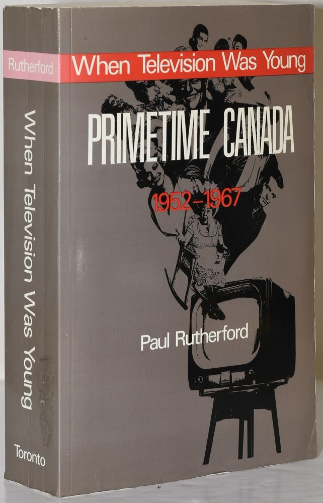 WHEN TELEVISION WAS YOUNG: PRIMETIME CANADA 1952-1967. Paul Rutherford.