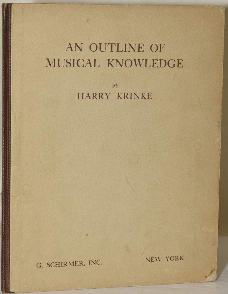AN OUTLINE OF MUSICAL KNOWLEDGE: A Guide for the Student's Research To Promote Musicianship and to Afford a Background of Musical Information for the Music-Student. Harry Krinke.