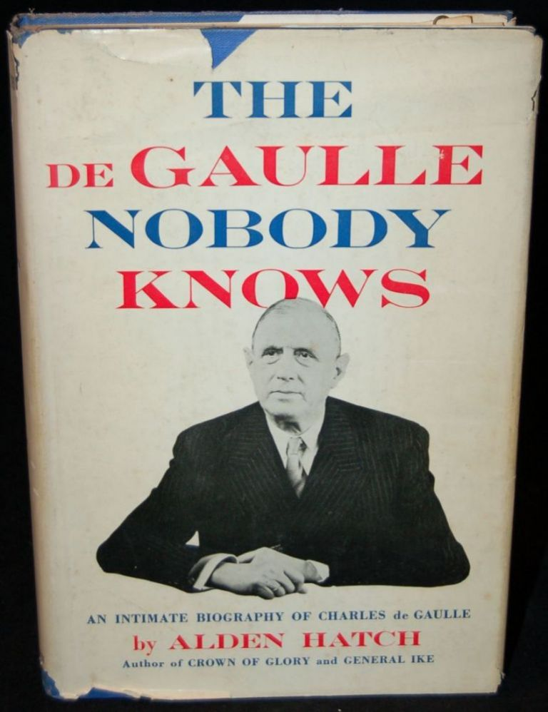 THE DE GAULLE NOBODY KNOWS: AN INTIMATE BIOGRAPHY OF CHARLES DE GAULLE. Alden Hatch, author.