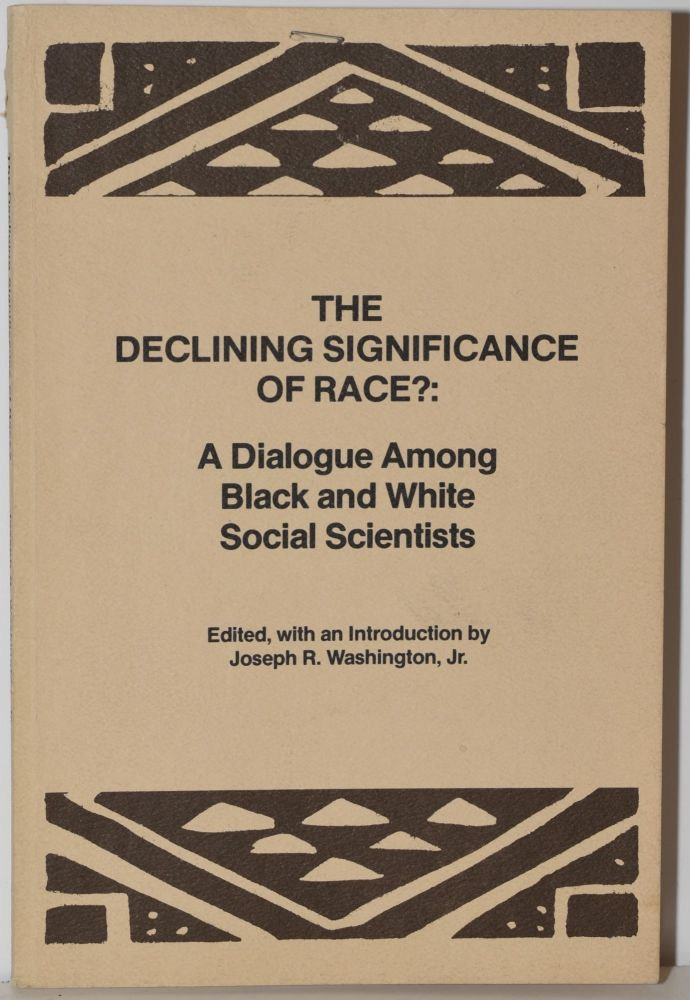 THE DECLINING SIGNIFICANCE OF RACE?: A DIALOGUE AMONG BLACK AND WHITE SOCIAL SCIENTISTS. Joseph R. Washington.