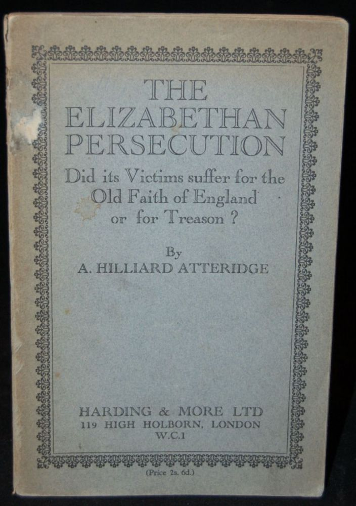 THE ELIZABETHAN PERSECUTION: DID ITS VICTIMS SUFFER FOR THE OLD FAITH OF ENGLAND OR FOR TREASON? A. Hilliard Atteridge, author.