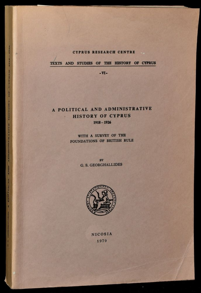 POLITICAL AND ADMINISTRATIVE HISTORY OF CYPRUS 1918-1926 WITH A SURVEY OF THE FOUNDATIONS OF BRITISH RULE. G. S. Georghallides, author.
