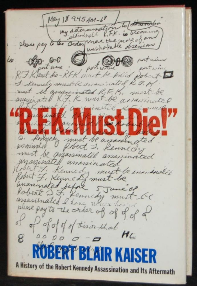 """""""R.F.K. MUST DIE!"""" A HISTORY OF THE ROBERT KENNEDY ASSASSINATION AND ITS AFTERMATH. Robert Blair Kaiser, author."""