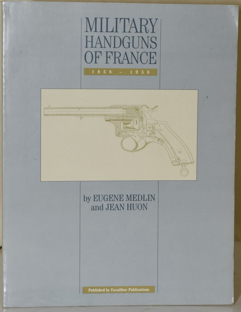 MILITARY HANDGUNS OF FRANCE, 1858 - 1959. Eugene Medlin, Jean Huon.