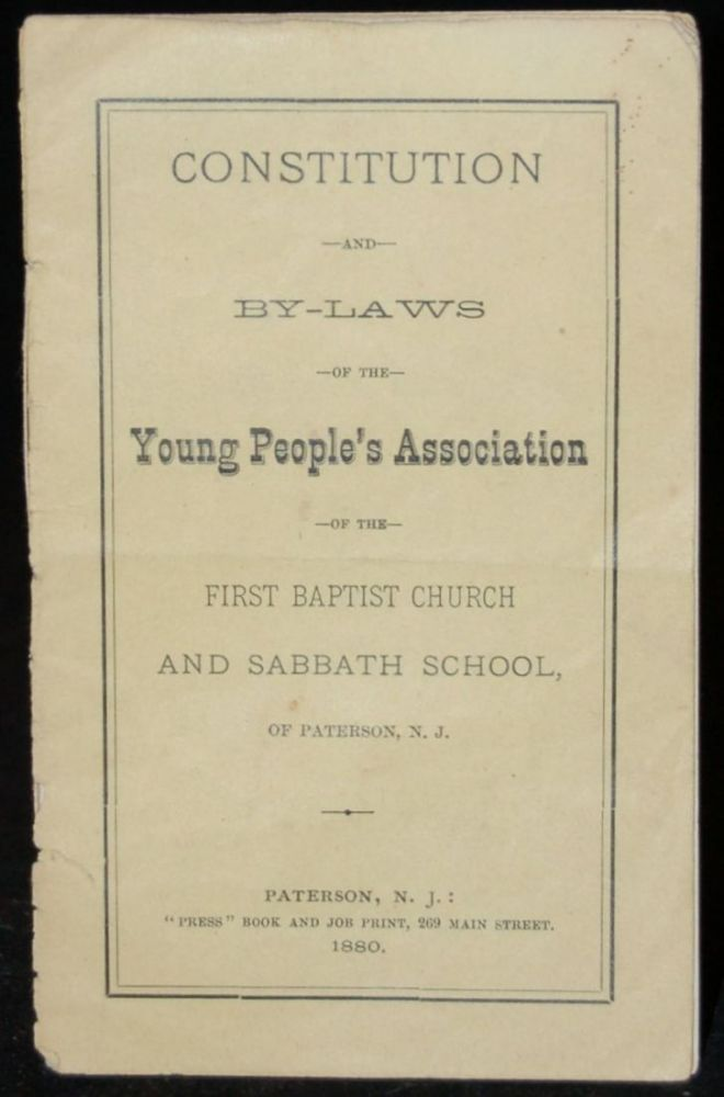 CONSTITUTION AND BY-LAWS OF THE YOUNG PEOPLE'S ASSOCIATION OF THE FIRST BAPTIST CHURCH AND SABBATH SCHOOL, OF PATERSON, N. J.