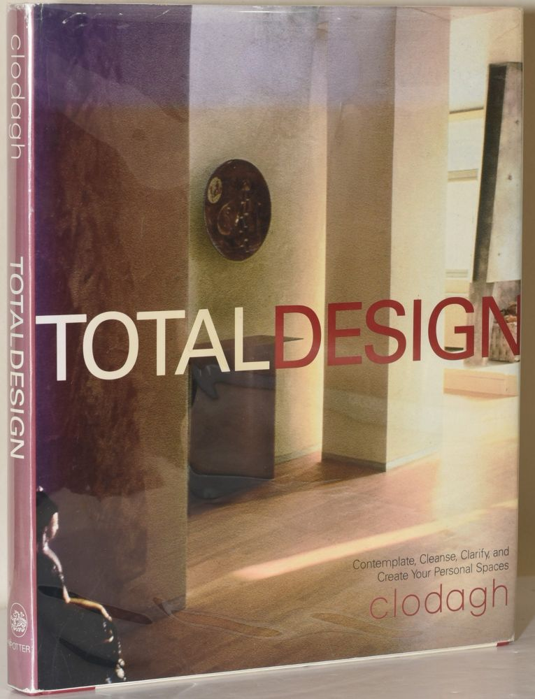 TOTAL DESIGN: CONTEMPLATE, CLEANSE, CLARIFY, AND CREATE YOUR PERSONAL SPACES. Clodagh, Daniel Aubry, author, photographer.