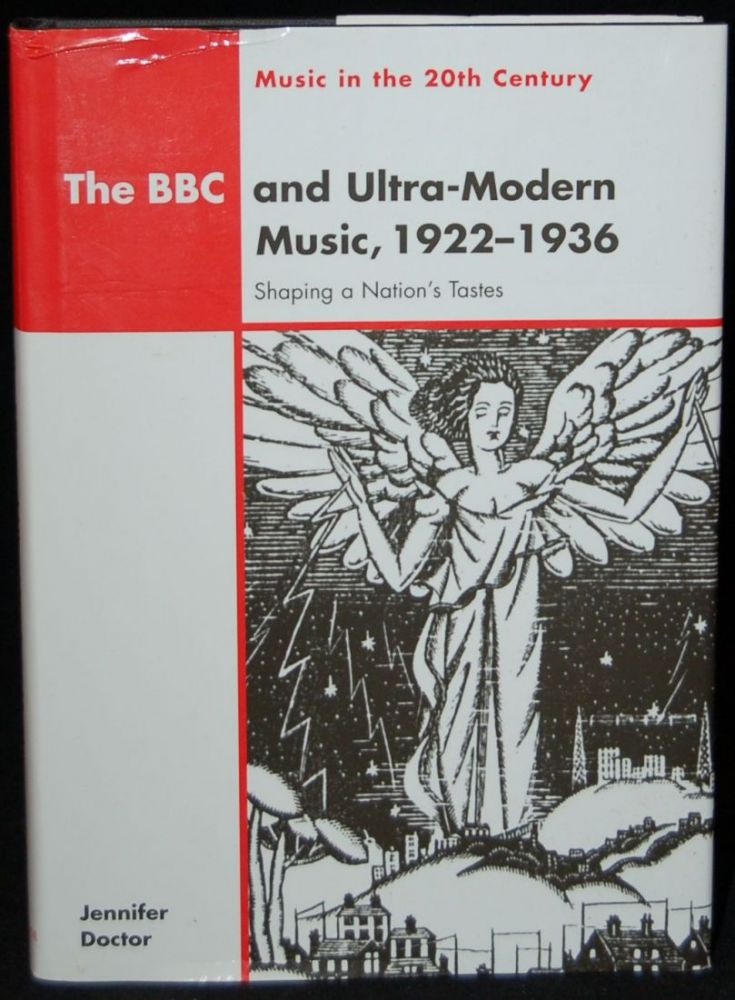 THE BBC AND ULTRA-MODERN MUSIC, 1922-1936: SHAPING A NATION'S TASTES (MUSIC IN THE 20TH CENTURY). Jennifer Doctor, author.