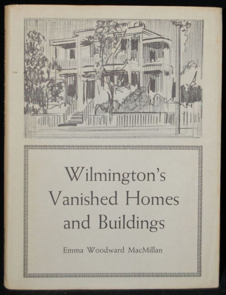 WILMINGTON:S VANISHED HOMES AND BUILDINGS. Emma Woodward MacMillan.