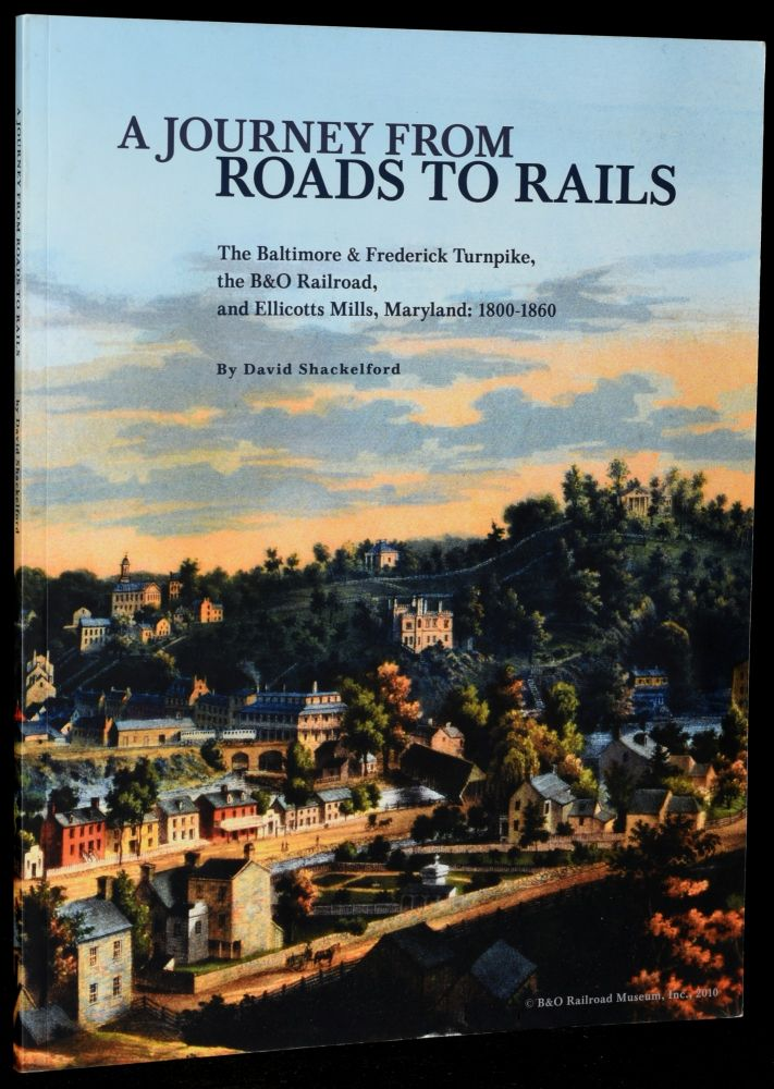 A JOURNEY FROM ROADS TO RAILS: THE BALTIMORE & FREDERICK TURNPIKE, THE B&O RAILROAD, AND ELLICOTTS MILLS, MARYLAND: 1800-1860. David Shackelford, author.
