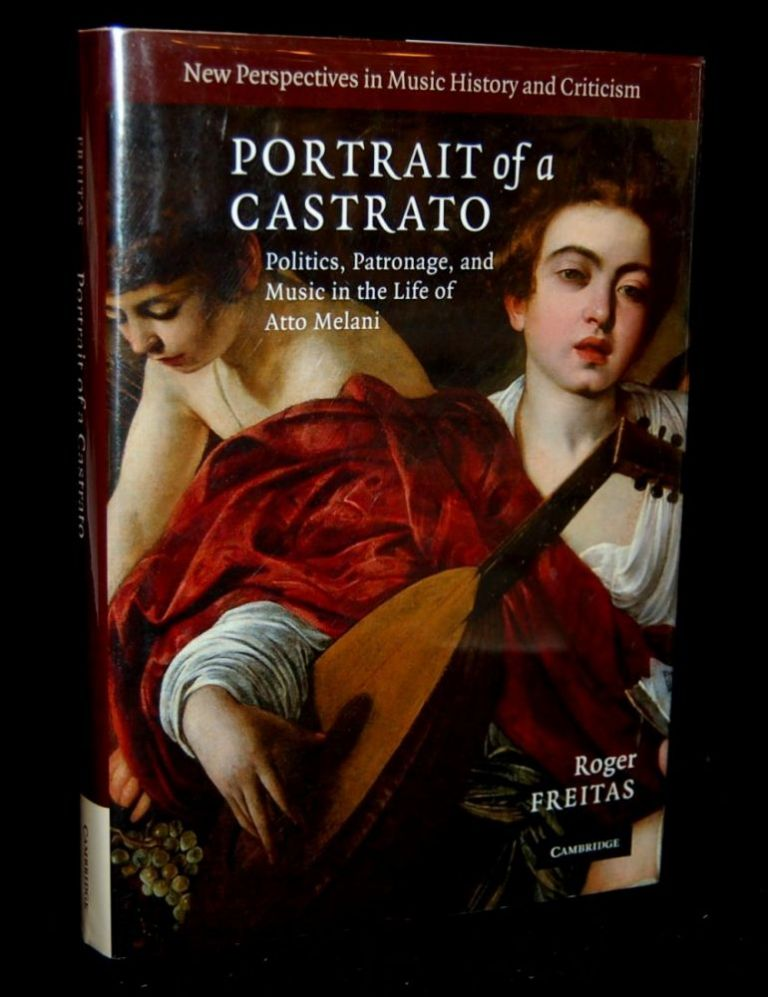 PORTRAIT OF A CASTRATO: POLITICS, PATRONAGE, AND MUSIC IN THE LIFE OF ATTA MELANI (NEW PERSPECTIVES IN MUSIC HISTORY AND CRITICISM). Roger Freitas.