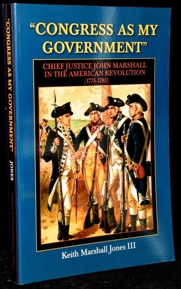 CONGRESS AS MY GOVERNMENT CHIEF JUSTICE JOHN MARSHALL IN THE AMERICAN REVOLUTION. Keith Marshall Jones.
