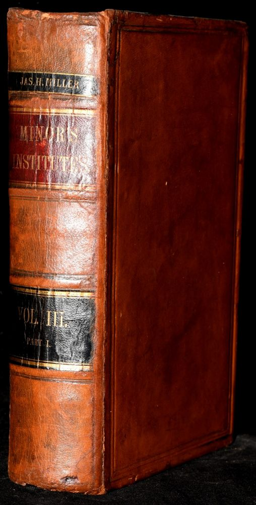INSTITUTES OF COMMON AND STATUTE LAW. VOLUME III. RIGHTS WHICH RELATE TO THINGS PERSONAL. IN TWO PARTS--PART I. LL D. John B. Minor.