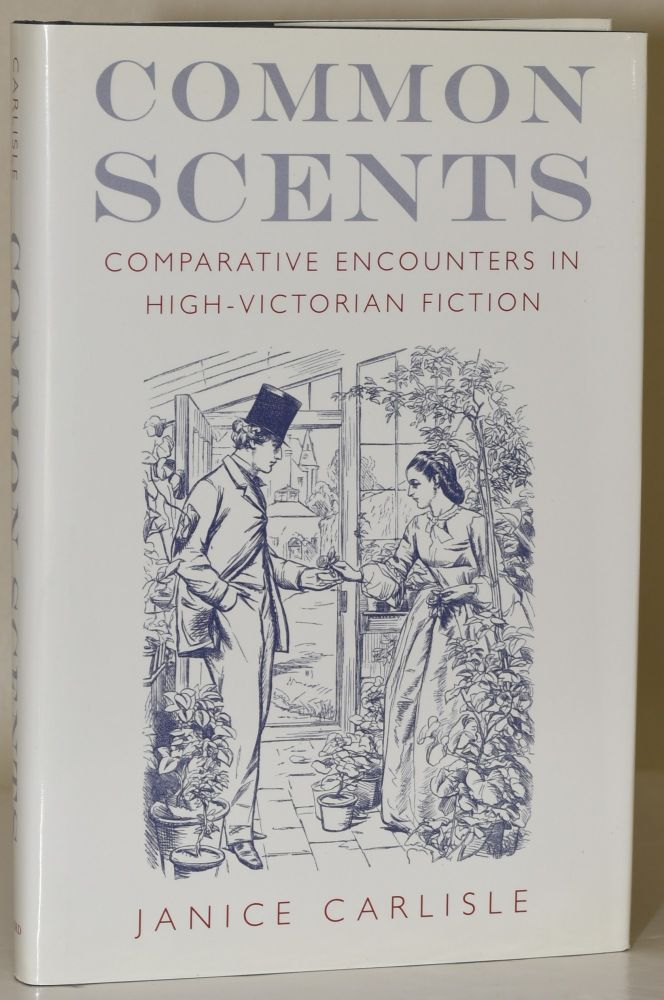COMMON SCENTS. COMPARATIVE ENCOUNTERS IN HIGH-VICTORIAN FICTION. Janice Carlisle.