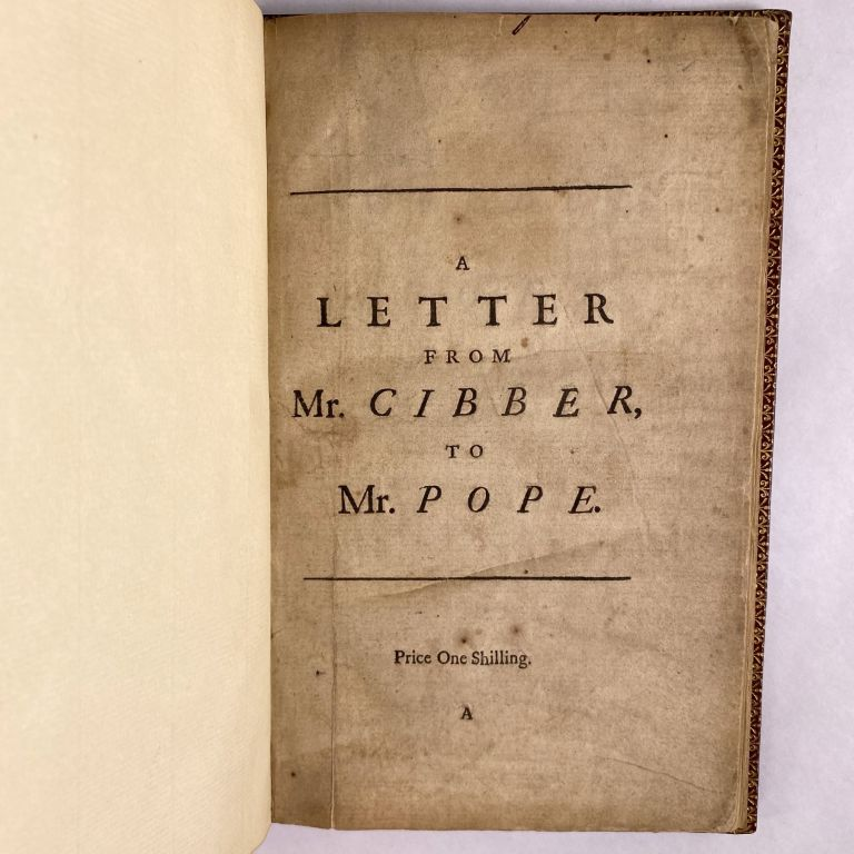 [LITERATURE] A LETTER FROM MR. CIBBER, TO MR. POPE, INQUIRING INTO THE MOTIVES THAT MIGHT INDUCE HIM IN HIS SATYRICAL WORKS, TO BE SO FREQUENTLY FOND OF MR. CIBBER'S NAME. Colley Cibber.