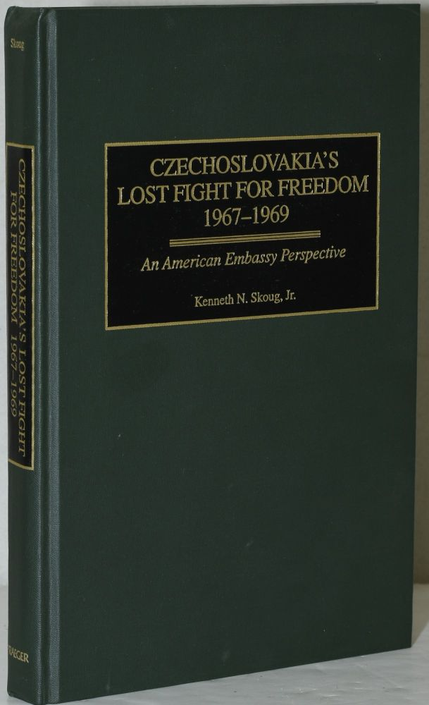 CZECHOSLOVAKIA'S LOST FIGHT FOR FREEDOM, 1967-1969. AN AMERICAN EMBASSY PERSPECTIVE. Kenneth N. Skoug Jr.