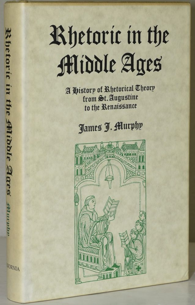 RHETORIC IN THE MIDDLE AGES. A HISTORY OF RHETORICAL THEORY FROM SAINT AUGUSTINE TO THE RENAISSANCE. James J. Murphy.