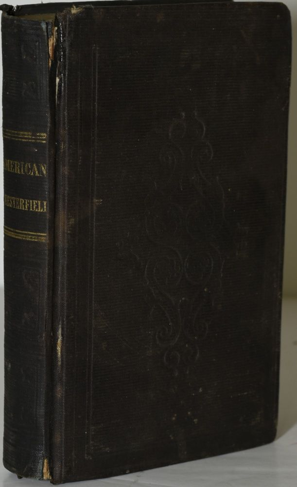 THE AMERICAN CHESTERFIELD, OR WAY TO WEALTH, HONOUR, AND DISTINCTION; BEING SELECTIONS FROM THE LETTERS OF LORD CHESTERFIELD TO HIS SON; AND EXTRACTS FROM OTHER EMINENT AUTHORS, ON THE SUBJECT OF POLITENESS: WITH ALTERATIONS AND ADDITIONS, SUITED TO THE YOUTH OF THE UNITED STATES. A Member of the Philadelphia Bar, Earl of Chesterfield Philip Dormer Stanhope.