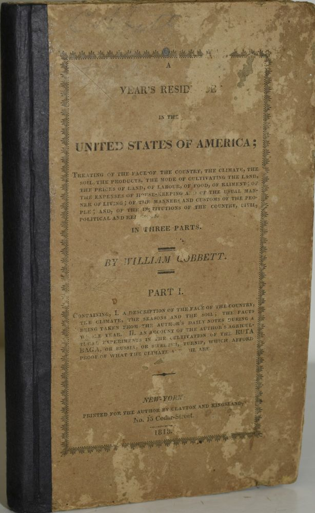 A YEAR'S RESIDENCE IN THE UNITED STATES OF AMERICA: IN THREE PARTS. PART I: CONTAINING I, A DESCRIPTION OF THE FACE OF THE COUNTRY, THE CLIMATE, THE SEASONS AND THE SOIL; THE FACTS BEING TAKEN FROM THE AUTHOR'S DAILY NOTES DURING A WHOLE YEAR. II. AN ACCOUNT OF THE AUTHOR'S AGRICULTURAL EXPERIMENTS IN THE CULTIVATION OF THE RUTABAGA, OR RUSSIA, OR SWEDISH, TURNIP, WHICH AFFORD PROOF OF WHAT THE CLIMATE AND SOIL ARE. William Cobbett |, Hill Carter.