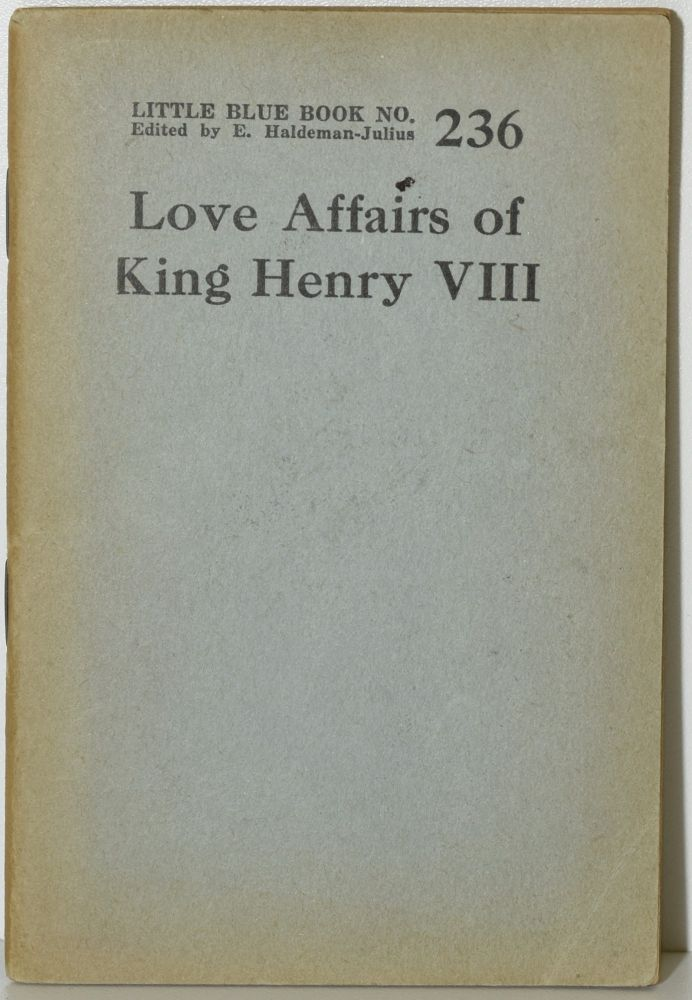 STATE AND HEART AFFAIRS OF HENRY VIII. LITTLE BLUE BOOK NO. 236. E. Haldeman-Julius, Series.