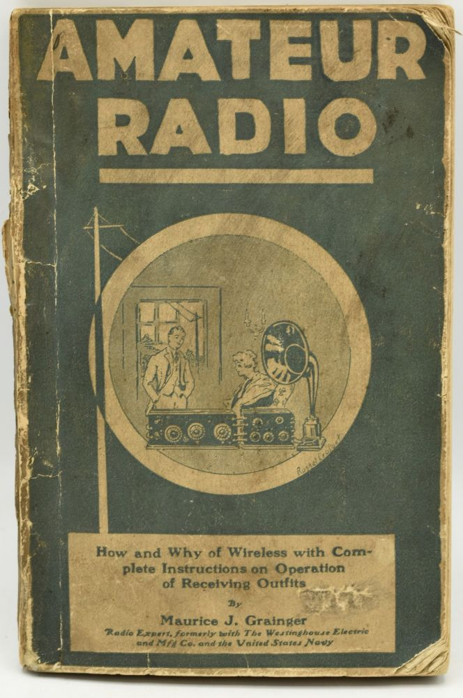 AMATEUR RADIO. HOW AND WHY OF WIRELESS WITH COMPLETE INSTRUCTIONS ON OPERATION OF RECEIVING OUTFITS. Maurice J. Grainger.