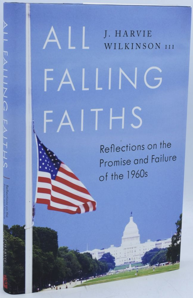 ALL FALLING FAITHS. REFLECTIONS ON THE PROMISE AND FAILURE OF THE 1960s. III J. Harvie Wilkinson.