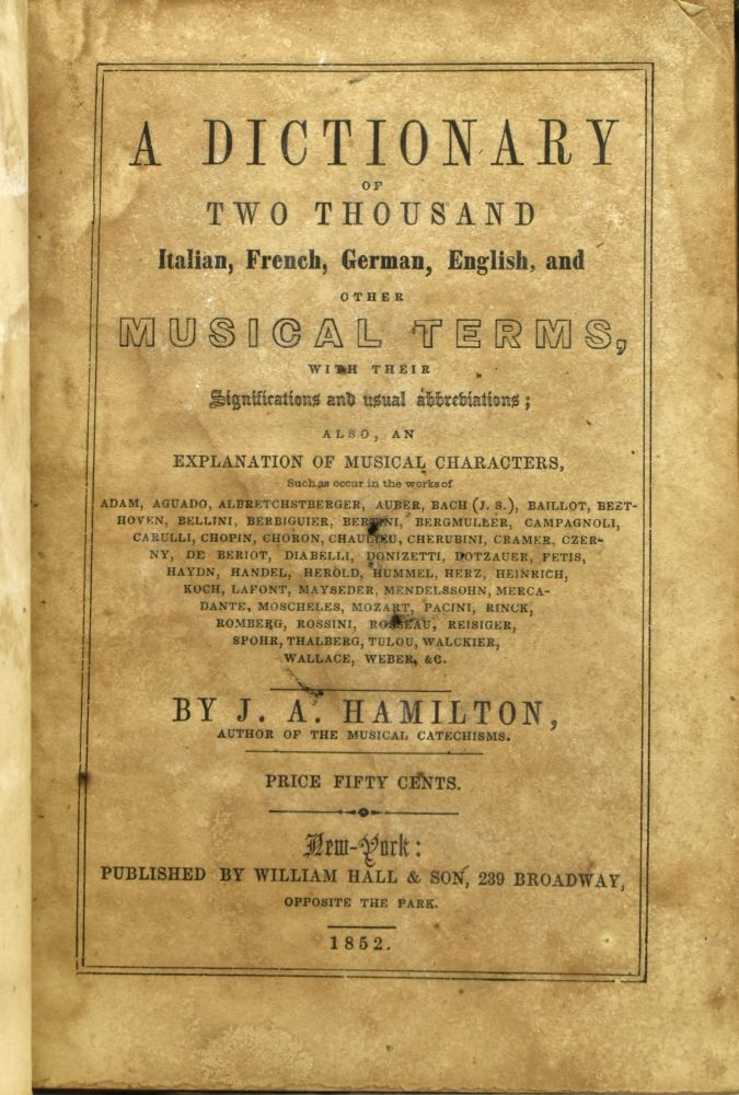 A DICTIONARY OF TWO THOUSAND ITALIAN, FRENCH, GERMAN, ENGLISH, AND OTHER MUSICAL TERMS, WITH THEIR SIGNIFICATIONS AND USUAL ABBREVIATIONS; ALSO, AN EXPLANATION OF MUSICAL CHARACTERS. J. A. Hamilton.