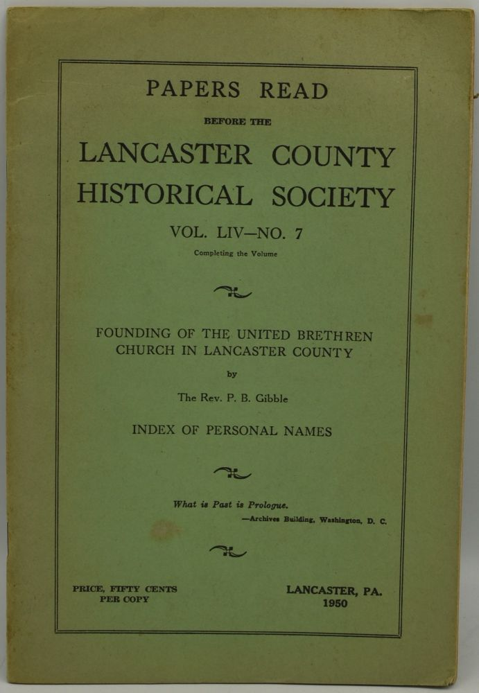 PAPERS READ BEFORE THE LANCASTER COUNTY HISTORICAL SOCIETY. VOL. LIV - NO. 7. FOUNDING OF THE UNITED BRETHREN CHURCH IN LANCASTER COUNTY. INDEX OF PERSONAL NAMES. M. Luther Heisey, P. B. Gibble.