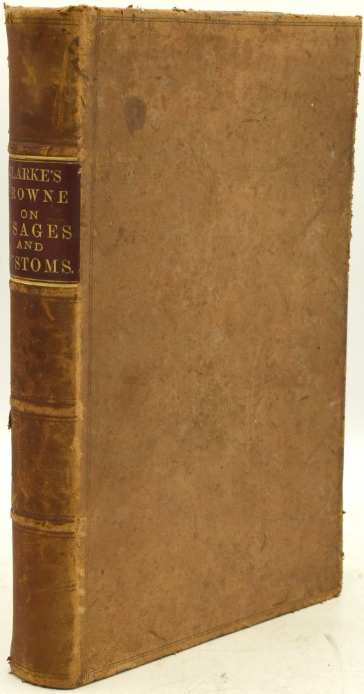 THE LAW OF USAGES AND CUSTOMS. A TREATISE WHEREIN IS MORE PARTICULARLY POINTED OUT WHEN AND TO WHAT EXTENT USAGES AND CUSTOMS MAY BE SET UP AS A DEFENCE, AND HOW, AS A MATTER OF EVIDENCE, THEIR EXISTENCE WILL CONTROL, VARY, OR EXPLAIN WRITINGS AND AGREEMENTS. WITH LARGE ADDITIONS TO THE TEXT AND REFERENCES TO AMERICAN CASES. J. H. Balfour Browne | S. S. Clarke.
