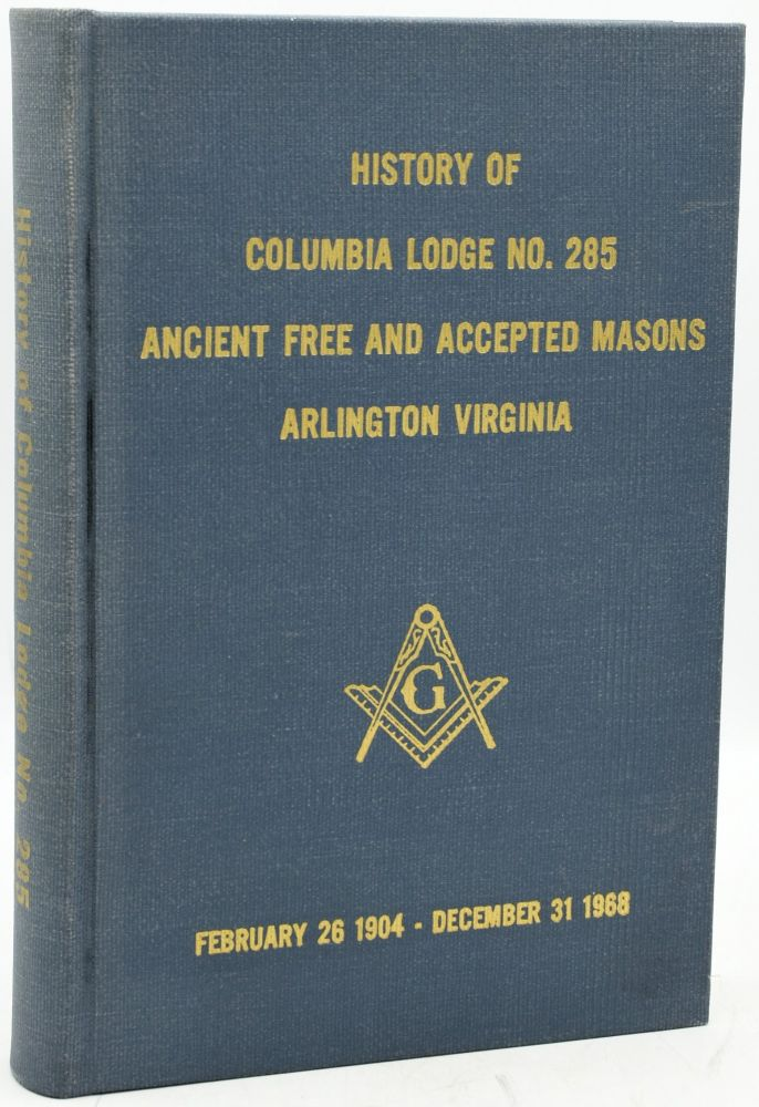 HISTORY OF COLUMBIA LODGE NO. 285, ANCIENT, FREE AND ACCEPTED MASONS ARLINGTON, VIRGINIA. FEBRUARY 26, 1904 - DECEMBER 31, 1968. Historical Committee Richard R. Bogardus.