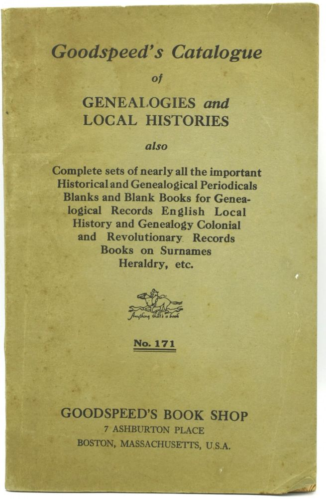 GOODSPEED'S CATALOGUE OF GENEALOGIES AND LOCAL HISTORIES. NO. 171. ALSO COMPLETE SETS OF NEARLY ALL THE IMPORTANT HISTORICAL AND GENEALOGICAL PERIODICALS BLANKS AND BLANK BOOKS FOR GENEALOGICAL RECORDS ENGLISH LOCAL HISTORY AND GENEALOGY COLONIAL AND REVOLUTIONARY RECORDS BOOKS ON SURNAMES HERALDRY, ETC.