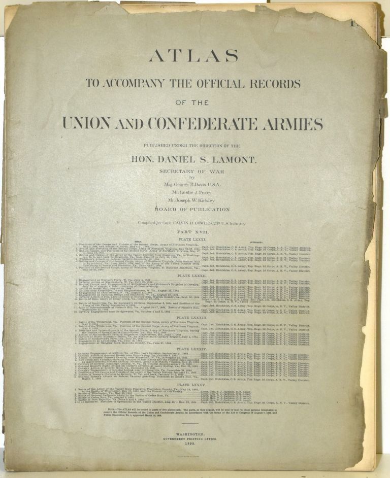 [PART 17] ATLAS TO ACCOMPANY THE OFFICIAL RECORDS OF THE UNION AND CONFEDERATE ARMIES. PLATE LXXXI ARMY OF NORTHERN VIRGINIA ETC. PLATE LXXXII HARPER'S FERRY, ETC. PLATE LXXXIII BATTLE OF THE WILDERNESS, ETC. PLATE LXXXIV MILFORD, VA. ETC. PLATE LXXXV ARMY OF THE VALLEY, ETC. Hon. Daniel S. Lamont, Maj. George B. Davis, Leslie J. Perry, Joseph W. Kirkley, Secretary of War.