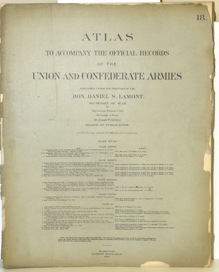 [PART 18] ATLAS TO ACCOMPANY THE OFFICIAL RECORDS OF THE UNION AND CONFEDERATE ARMIES. PLATE LXXXVI CAMPAIGN FROM SAVANNAH TO GOLDSBOROUGH ETC. PLATE LXXXVII MINE RUN ETC. PLATE LXXXVIII SIEGE OF ATLANTA ETC. PLATE LXXXIX DEFENSES OF WASHINGTON ETC. PLATE XC APPROACHES TO NEW ORLEANS ETC. Hon. Daniel S. Lamont, Maj. George B. Davis, Leslie J. Perry, Joseph W. Kirkley, Secretary of War.