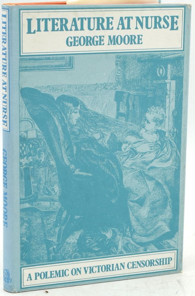 LITERATURE AT NURSE, OR CIRCULATING MORALS: A POLEMIC ON VICTORIAN CENSORSHIP. George Moore.