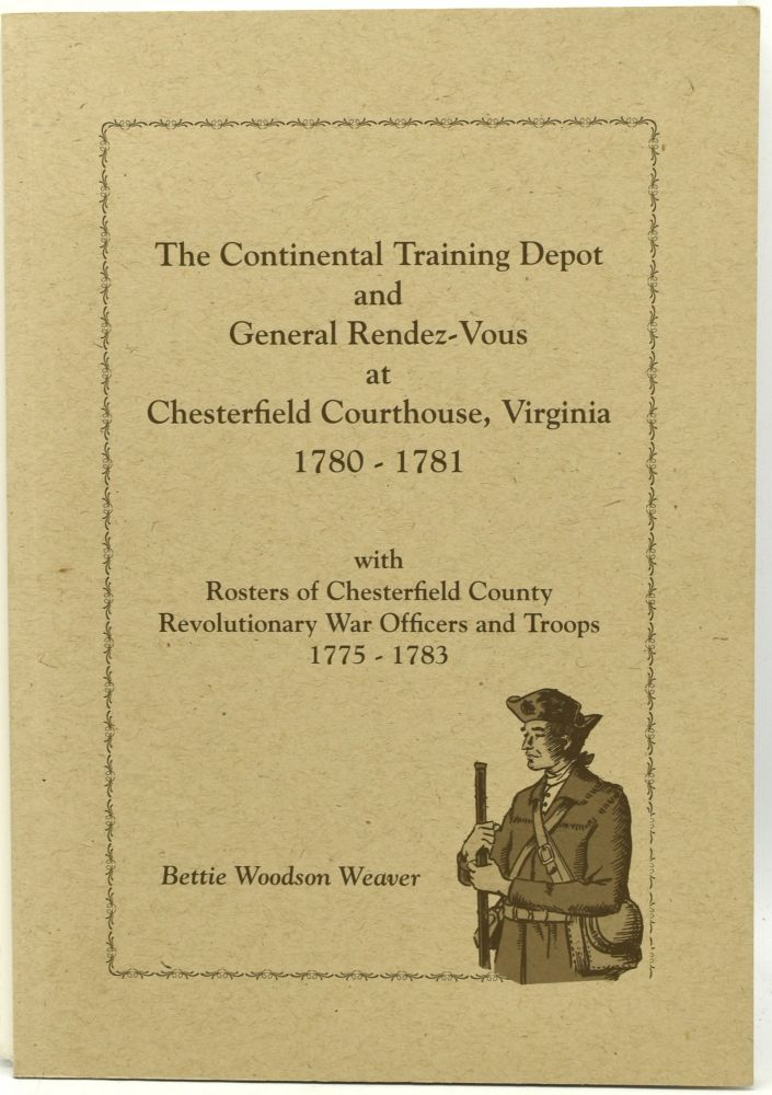 THE CONTINENTAL TRAINING DEPOT AND GENERAL RENDEZ-VOUS AT CHESTERFIELD COURTHOUSE, VIRGINIA 1780-1781 with Rosters of Chesterfield County Revolutionary War Officers 1775-1783. Bettie Woodson Weaver.