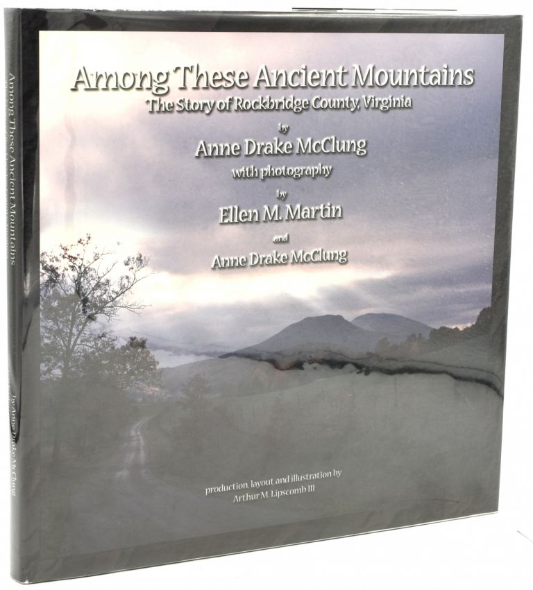 AMONG THESE ANCIENT MOUNTAINS: THE STORY OF ROCKBRIDGE COUNTY, VIRGINIA (Signed). Anne Drake McClung | Ellen M. Martin, Photographer.