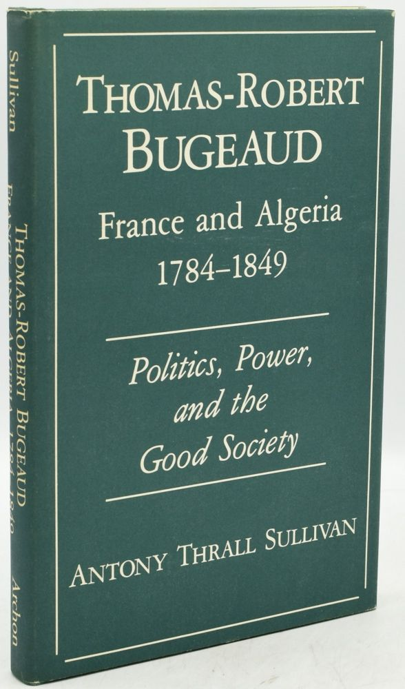 THOMAS-ROBERT BUGEAUD: FRANCE AND ALGERIA, 1784-1849 POLITICS, POWER AND THE GOOD SOCIETY. Anthony Thrall Sullivan.