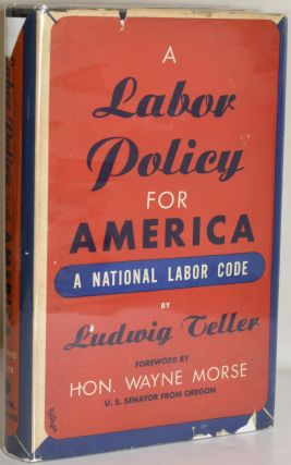 A LABOR POLICY FOR AMERICA: A NATIONAL LABOR CODE. Ludwig Teller