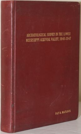 ARCHAELOLOGICA SURVEY IN THE LOWER MISSISSIPPI ALLUVIAL VALLEY, 1940-1947. Philip Phillips, James...