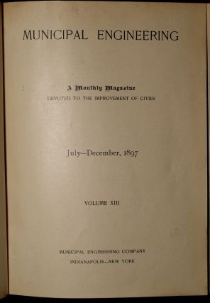 MUNICIPAL ENGINEERING: A Monthly Magazine Devoted to the improvement of Cities: January-December, 1897; Volume XIII