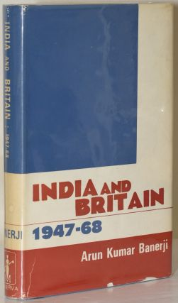 India and Britain, 1947-68: The Evolution of Post-Colonial Relations. Arun Kumar Banerji