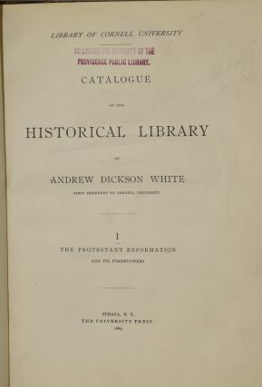 Library of Cornell University: Catalogue of the Historical Library of Andrew Dickson White (First President of Cornell University) I The Protestant Reformation and Its Forerunners