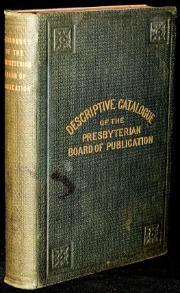 NUMERICAL ALPHABETICAL AND DESCRIPTIVE CATALOGUES OF THE PUBLICATIONS OF THE PRESBYTERIAN BOARD...