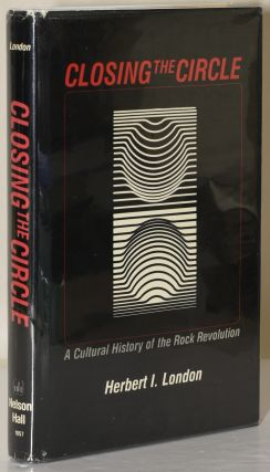 CLOSING THE CIRCLE: A Cultural History of the Rock Revolution. Herbert I. London