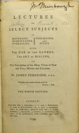 LECTURES ON SELECT SUBJECTS IN MECHANICS, HYDROSTATICS, HYDRAULICS, PNEUMATICS, AND OPTICS. WITH THE USE OF THE GLOBES, THE ART OF DIALING, AND THE CALCULATION OF THE MEAN TIMES OF NEW AND FULL MOONS AND ECLIPSES